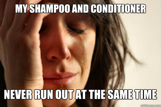 my shampoo and conditioner never run out at the same time c - First World Problems
