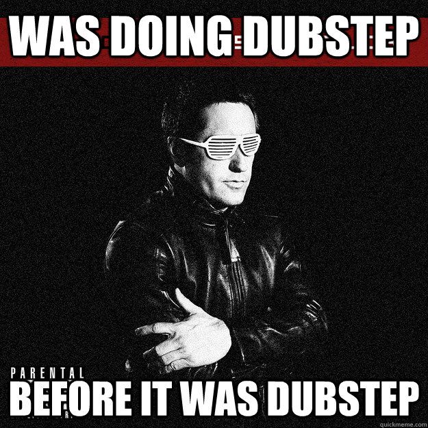 was doing dubstep before it was dubstep - Hipster Trent Reznor