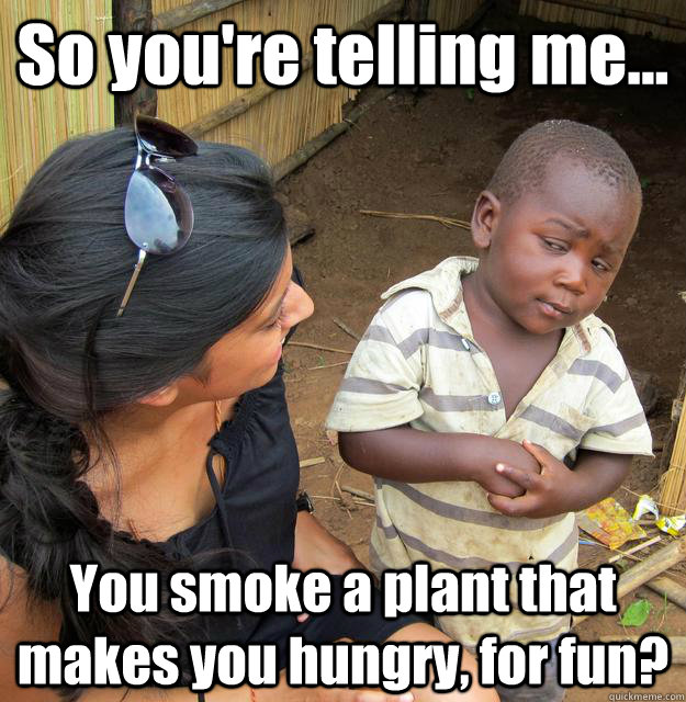 so youre telling me you smoke a plant that makes you hun - 3rd World Skeptical Child