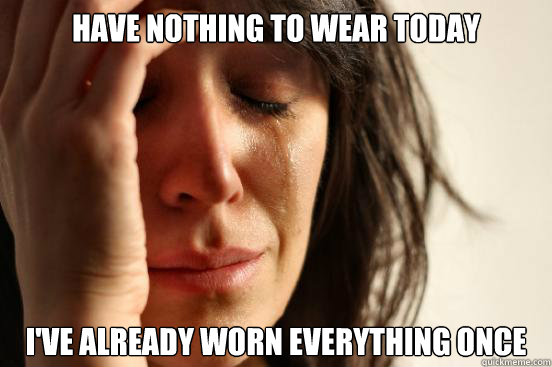 have nothing to wear today ive already worn everything once - First World Problems