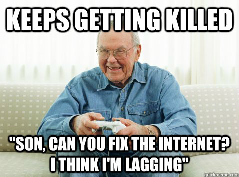 keeps getting killed son can you fix the internet i think - Hip Grandpa