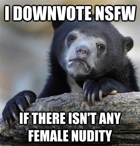 i downvote nsfw if there isnt any female nudity - Confession Bear