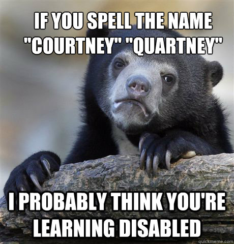 if you spell the name courtney quartney i probably think - Confession Bear