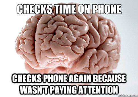 checks time on phone checks phone again because wasnt payi - Scumbag Brain
