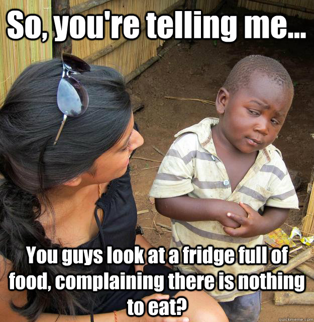 so youre telling me you guys look at a fridge full of f - 3rd World Skeptical Child