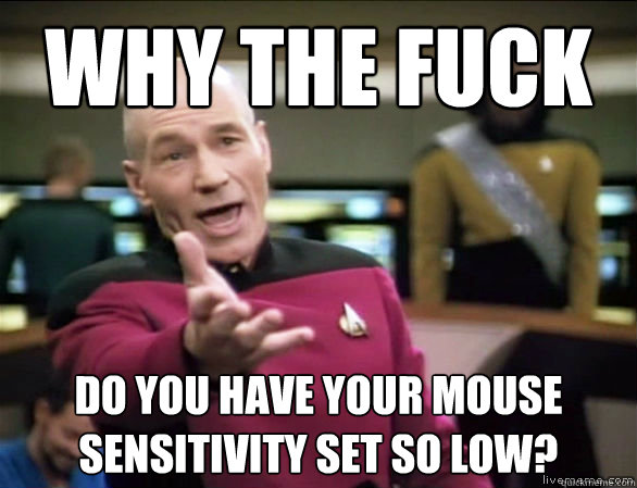 why the fuck do you have your mouse sensitivity set so low - Annoyed Picard HD