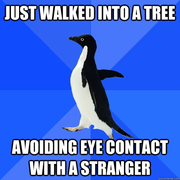 just walked into a tree avoiding eye contact with a stranger - Socially Awkward Penguin
