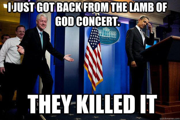 i just got back from the lamb of god concert they killed i - Inappropriate Timing Bill Clinton