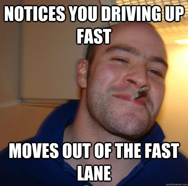 notices you driving up fast moves out of the fast lane - Good Guy Greg