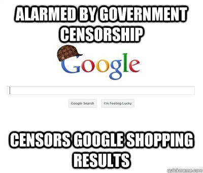 alarmed by government censorship censors google shopping re - Scumbag Google