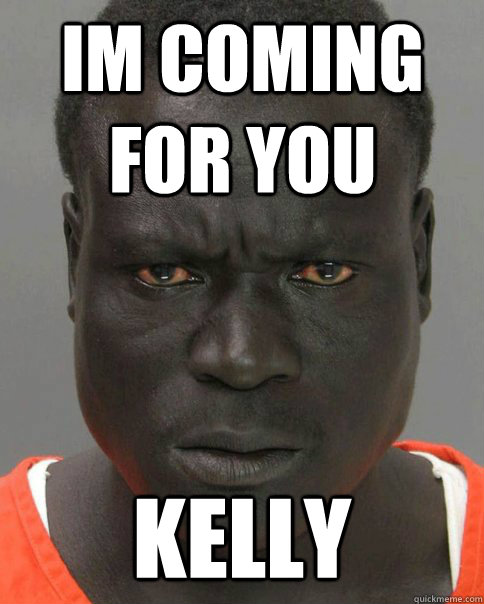 im coming for you kelly - Threatening Black Man