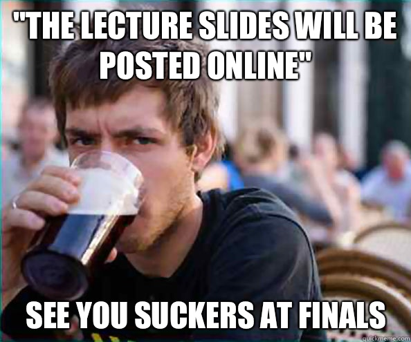The lecture slides will be posted online see you fuckers at  - Lazy College Senior