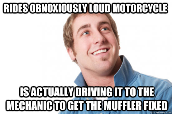 rides obnoxiously loud motorcycle is actually driving it to  - Misunderstood Douchebag