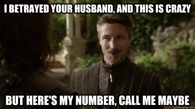 i betrayed your husband and this is crazy but heres my num - Baelish