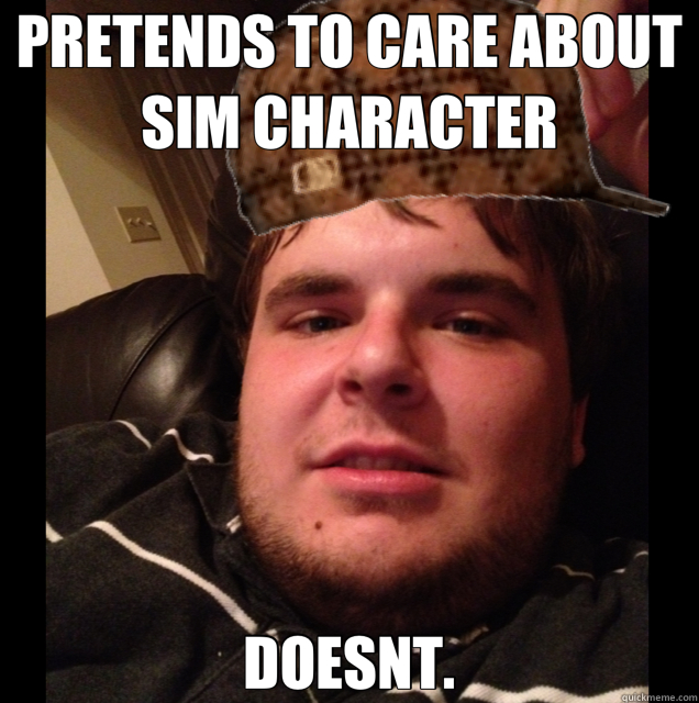 PRETENDS TO CARE ABOUT SIM CHARACTER DOESNT. - scumbag Zack