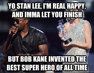 yo stan lee im real happy and imma let you finish but bob - Imma let you finish