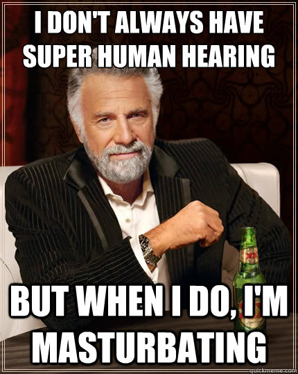 i dont always have super human hearing but when i do im m - The Most Interesting Man In The World