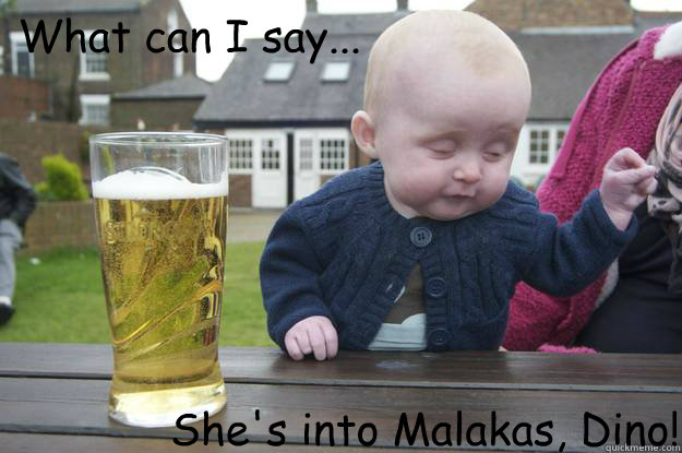 what can i say shes into malakas dino - Drunk Baby