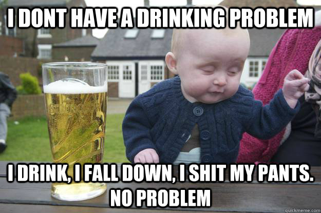 i dont have a drinking problem i drink i fall down i shit  - Drunk Baby