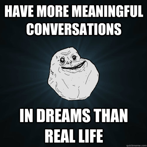 have more meaningful conversations in dreams than real life - Forever Alone