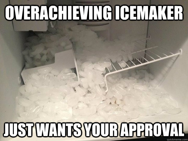 overachieving icemaker just wants your approval - overachieving icemaker