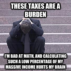 these taxes are a burden im bad at math and calculating su - One Percent Problems