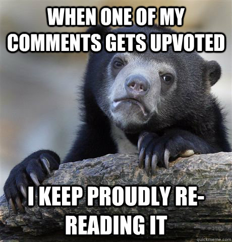 when one of my comments gets upvoted i keep proudly rereadi - Confession Bear