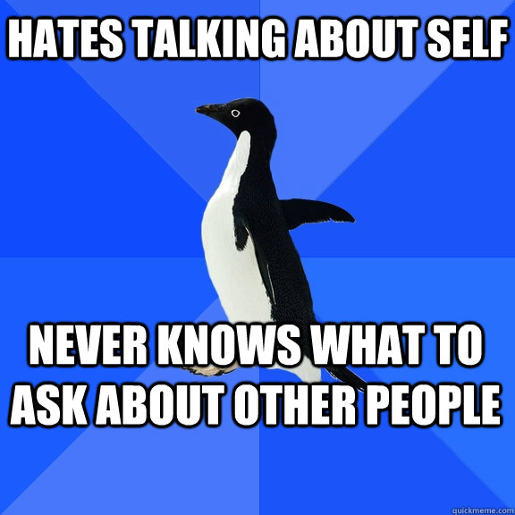 hates talking about self never knows what to ask about other - Socially Awkward Penguin