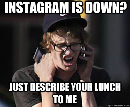 instagram is down just describe your lunch to me - Sad Hipster