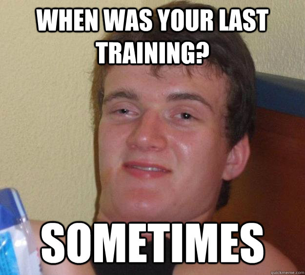 when was your last training sometimes - 10 Guy