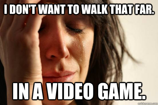 i dont want to walk that far in a video game  - First World Problems