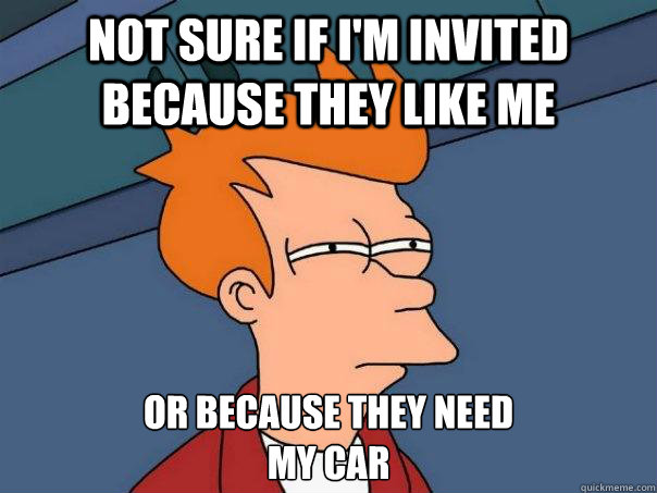 not sure if im invited because they like me or because they - Futurama Fry