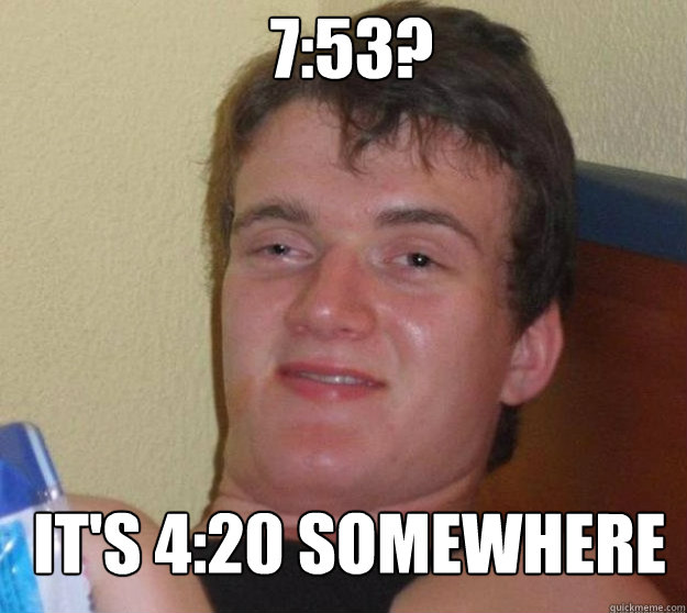 753 its 420 somewhere - 10 guy