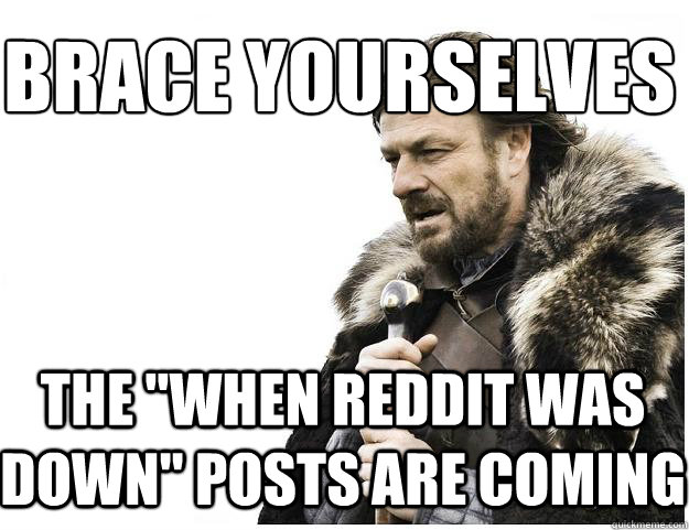 brace yourselves the when reddit was down posts are coming - Imminent Ned