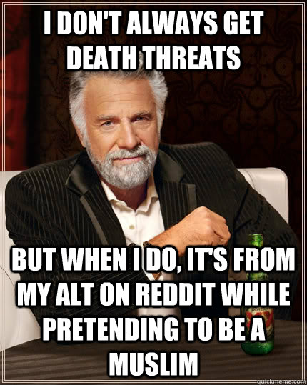 i dont always get death threats but when i do its from my - The Most Interesting Man In The World