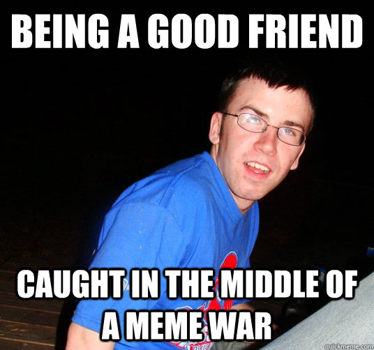 being a good friend caught in the middle of a meme war - Bad Luck Conor