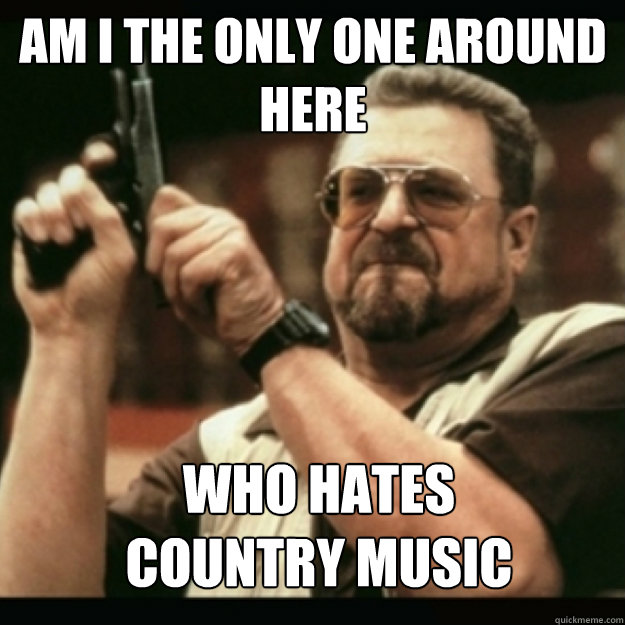 am i the only one around here who hates country music - Im I the only one around here