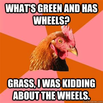 whats green and has wheels grass i was kidding about the  - Anti-Joke Chicken