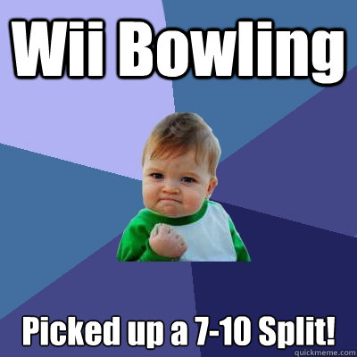 wii bowling picked up a 710 split - Success Kid