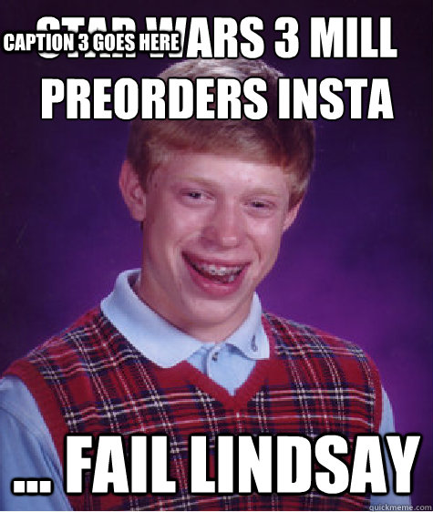 star wars 3 mill preorders insta fail lindsay caption 3  - Bad Luck Brian