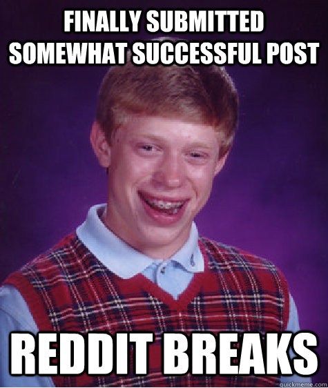 finally submitted somewhat successful post reddit breaks - Bad Luck Brian