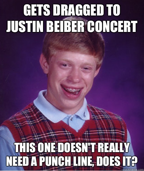 Gets dragged to Justin beiber concert This one doesnt really - Bad Luck Brian