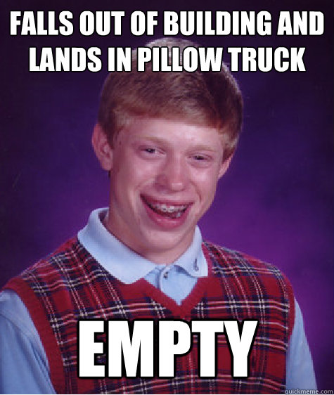 falls out of building and lands in pillow truck empty - Bad Luck Brian
