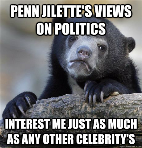 penn jilettes views on politics interest me just as much as - Confession Bear