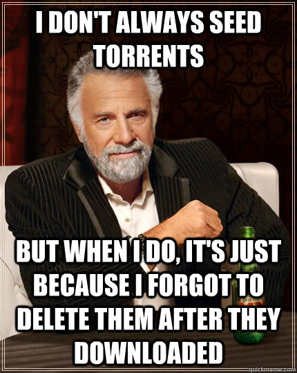 i dont always seed torrents but when i do its just becaus - The Most Interesting Man In The World