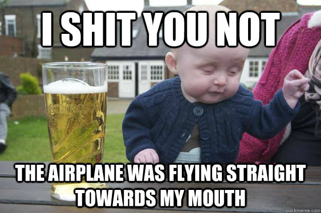 i shit you not the airplane was flying straight towards my  - drunk baby