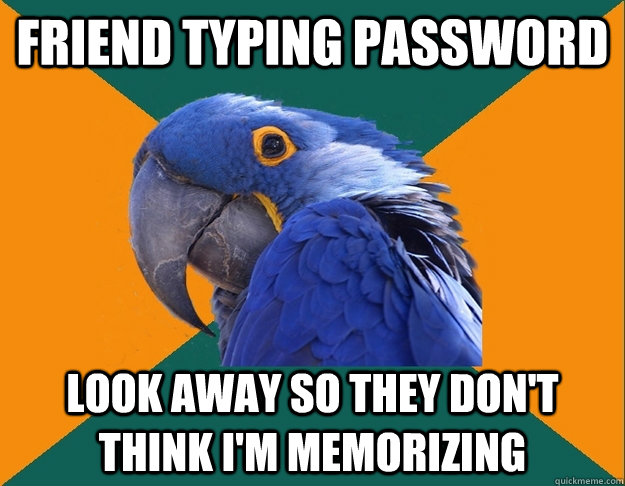 friend typing password look away so they dont think im mem - Paranoid Parrot