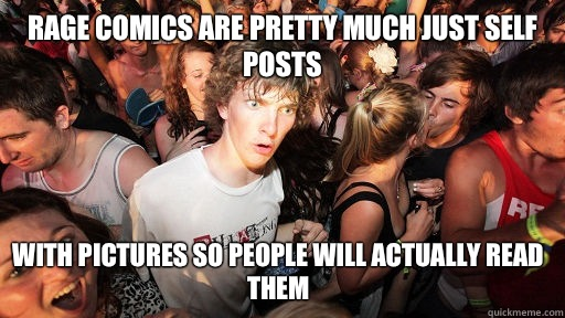 Rage comics are pretty much just self posts With pictures so - Sudden Clarity Clarence