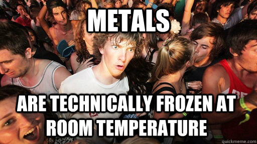 metals are technically frozen at room temperature - Sudden Clarity Clarence