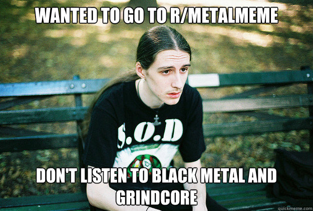 wanted to go to rmetalmeme dont listen to black metal and  - First World Metal Problems